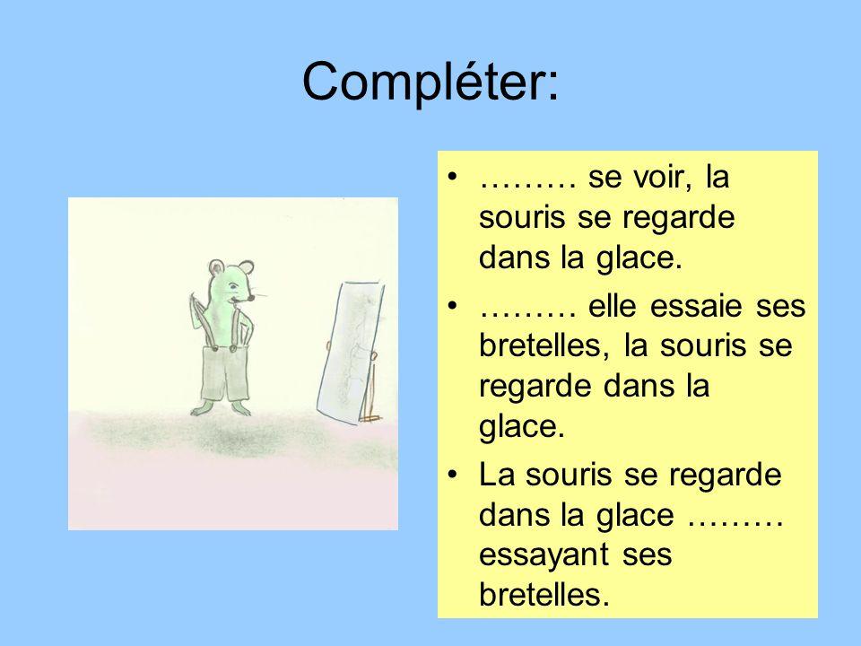 Compléter: ……… se voir, la souris se regarde dans la glace. ……… elle essaie ses bretelles, la souris se regarde dans la glace. La souris se regarde da