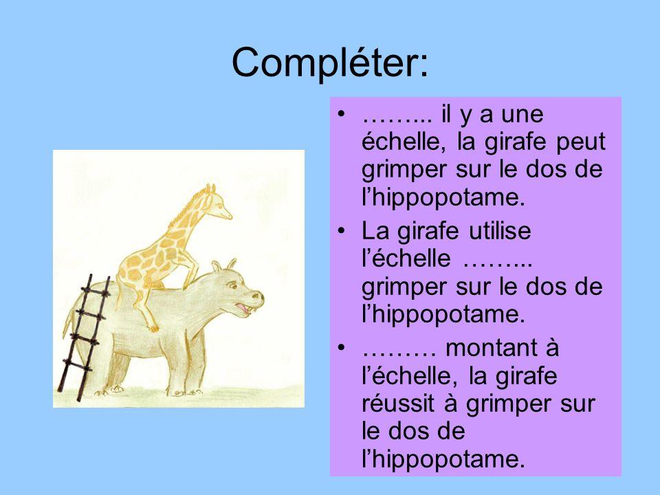 Compléter: ……... il y a une échelle, la girafe peut grimper sur le dos de lhippopotame. La girafe utilise léchelle ……... grimper sur le dos de lhippop