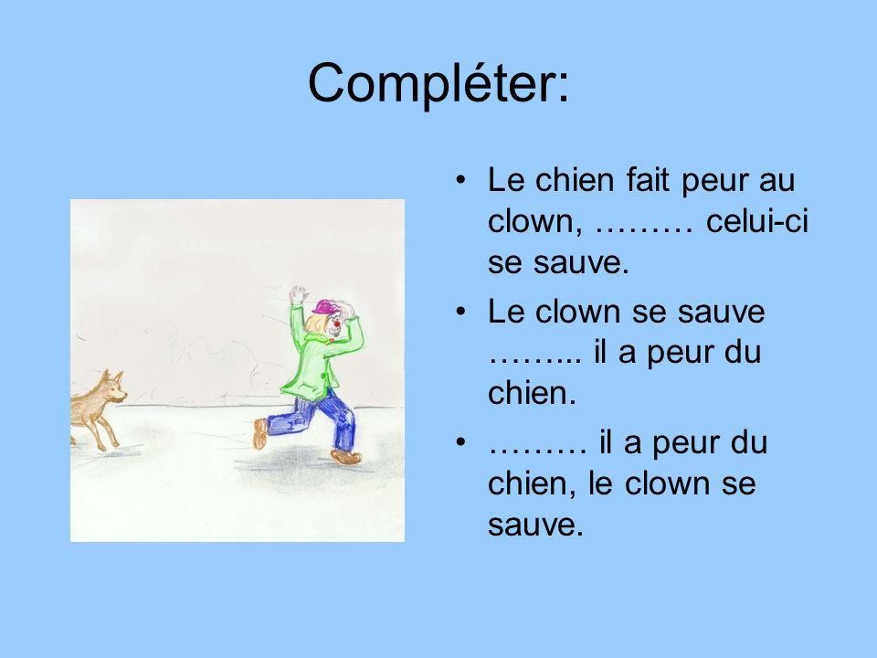 Compléter: Le chien fait peur au clown, ……… celui-ci se sauve. Le clown se sauve ……... il a peur du chien. ……… il a peur du chien, le clown se sauve.
