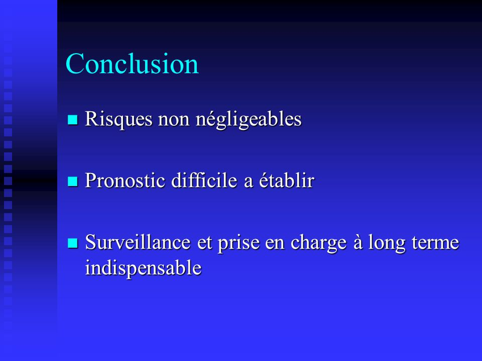Conclusion Risques non négligeables Risques non négligeables Pronostic difficile a établir Pronostic difficile a établir Surveillance et prise en char