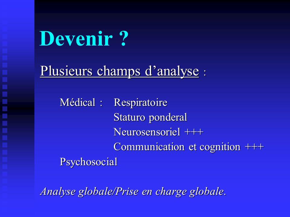 Devenir ? Plusieurs champs danalyse : Médical : Respiratoire Médical : Respiratoire Staturo ponderal Staturo ponderal Neurosensoriel +++ Neurosensorie