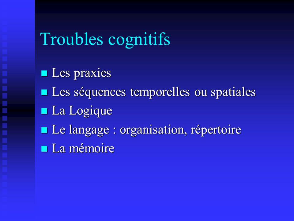 Troubles cognitifs Les praxies Les praxies Les séquences temporelles ou spatiales Les séquences temporelles ou spatiales La Logique La Logique Le lang