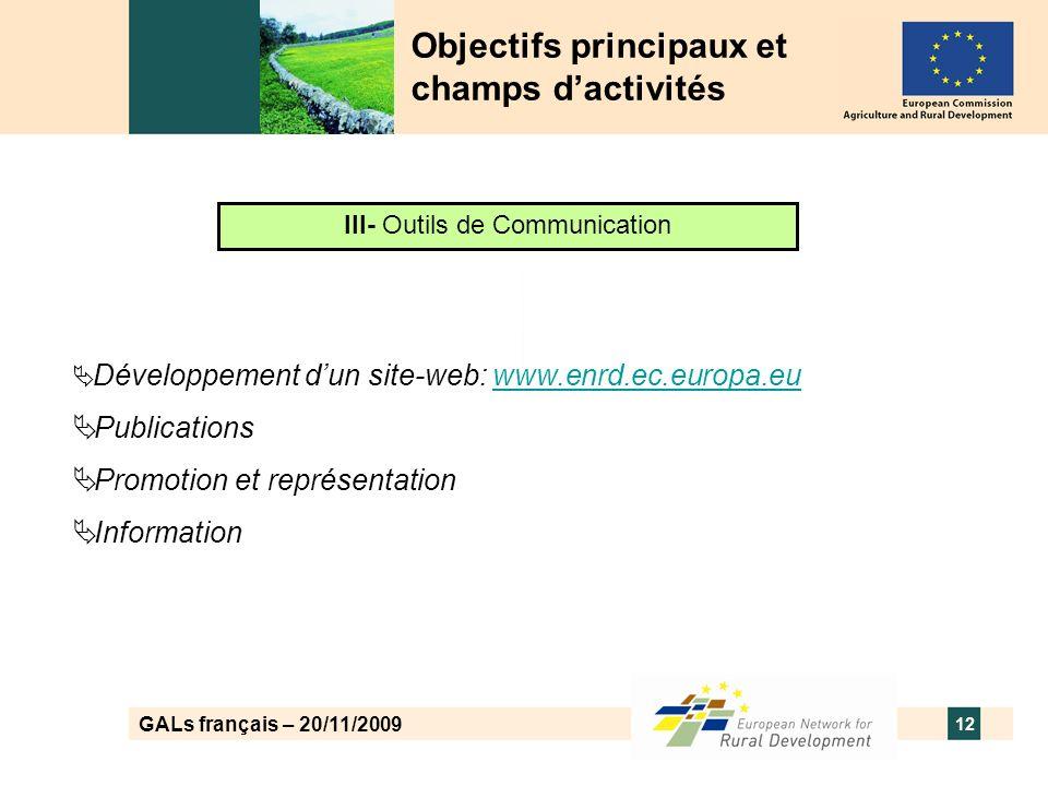 GALs français – 20/11/2009 12 Objectifs principaux et champs dactivités III- Outils de Communication Développement dun site-web: www.enrd.ec.europa.euwww.enrd.ec.europa.eu Publications Promotion et représentation Information