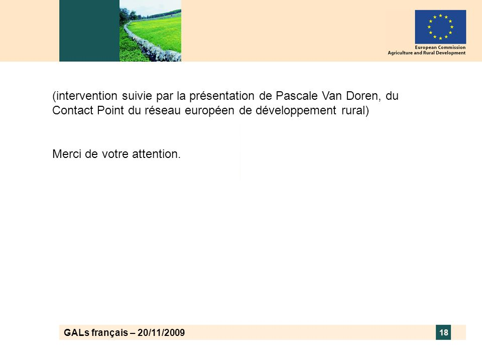 GALs français – 20/11/2009 18 (intervention suivie par la présentation de Pascale Van Doren, du Contact Point du réseau européen de développement rural) Merci de votre attention.