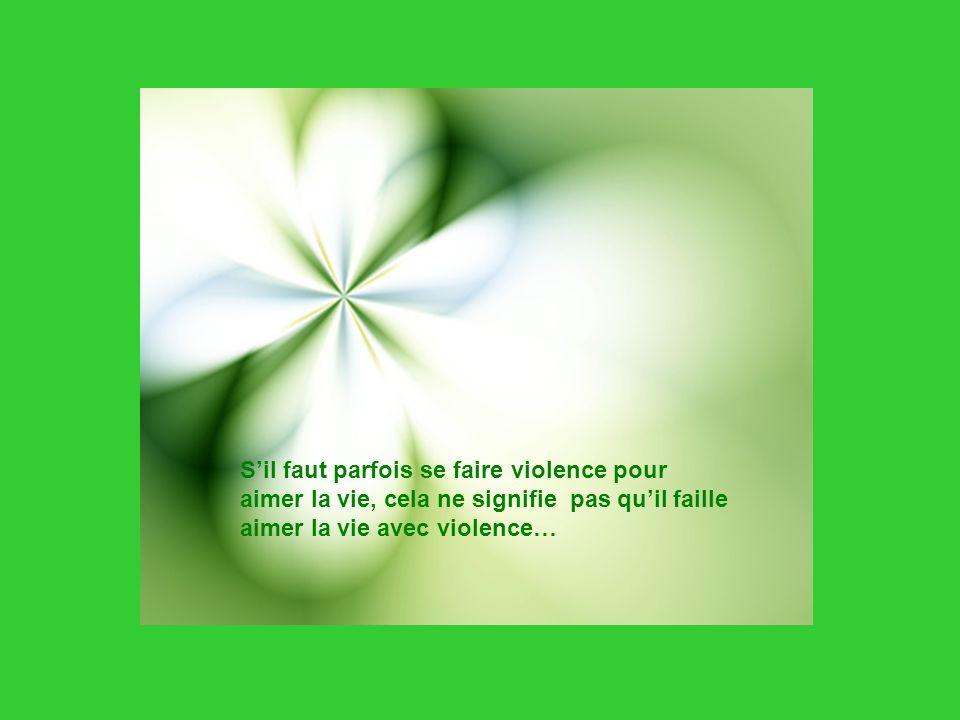 Sil faut parfois se faire violence pour aimer la vie, cela ne signifie pas quil faille aimer la vie avec violence…