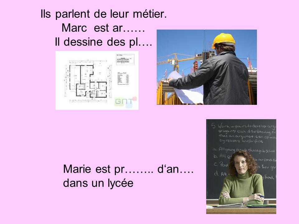 Ils parlent de leur métier. Marc est ar…… Il dessine des pl…. Marie est pr…….. dan…. dans un lycée