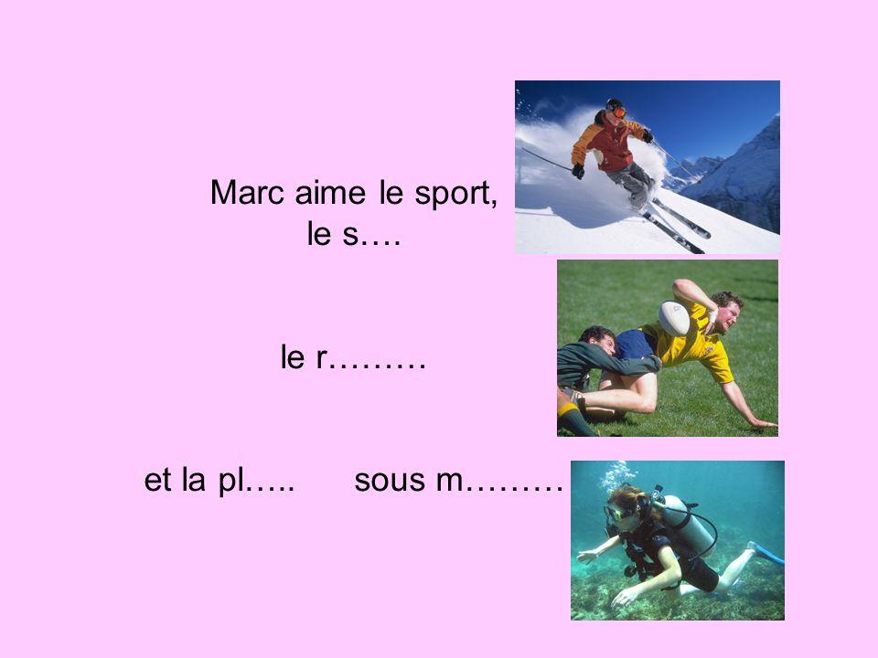 Marc aime le sport, le s…. le r……… et la pl….. sous m………