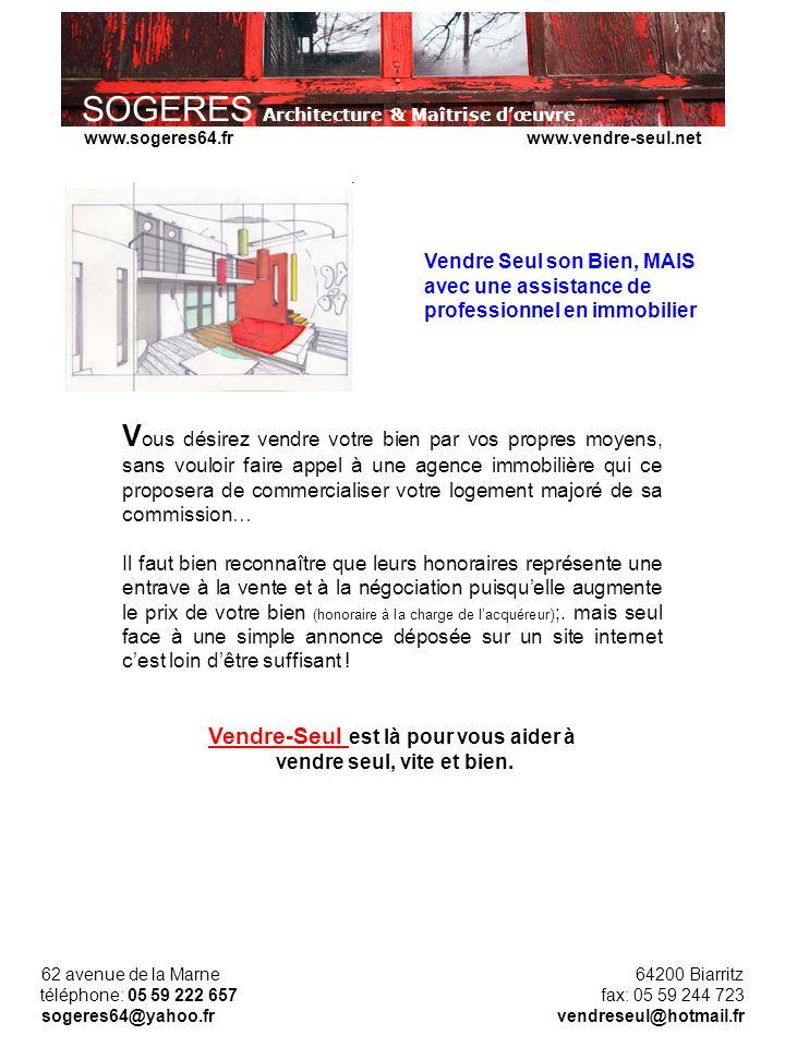 SOGERES Architecture & Maîtrise dœuvre 62 avenue de la Marne 64200 Biarritz téléphone: 05 59 222 657 fax: 05 59 244 723 sogeres64@yahoo.fr vendreseul@hotmail.fr www.sogeres64.fr www.vendre-seul.net Partenaires de Communication « Internet PAP» www.petiteannonce.bewww.clic-annonces.fr www.petites-annonces-fr.netwww.pacfr.com www.toutes-annonces.comwww.inter-annonces.com www.annonces-particulier-particulier.comwww.particuliersonline.com www.je-cherche.comwww.petites-annonces-particulier.com www.service-annonces.com immo-annonces.com123logement.fr www.immobilier-particulier.comportailimmobilier.free.fr www.immostar.frlebati.com www.immomania.comwww.annonceimmo.fr www.international-immo.frwww.vente-appartement-fr.com Liste non exhaustive