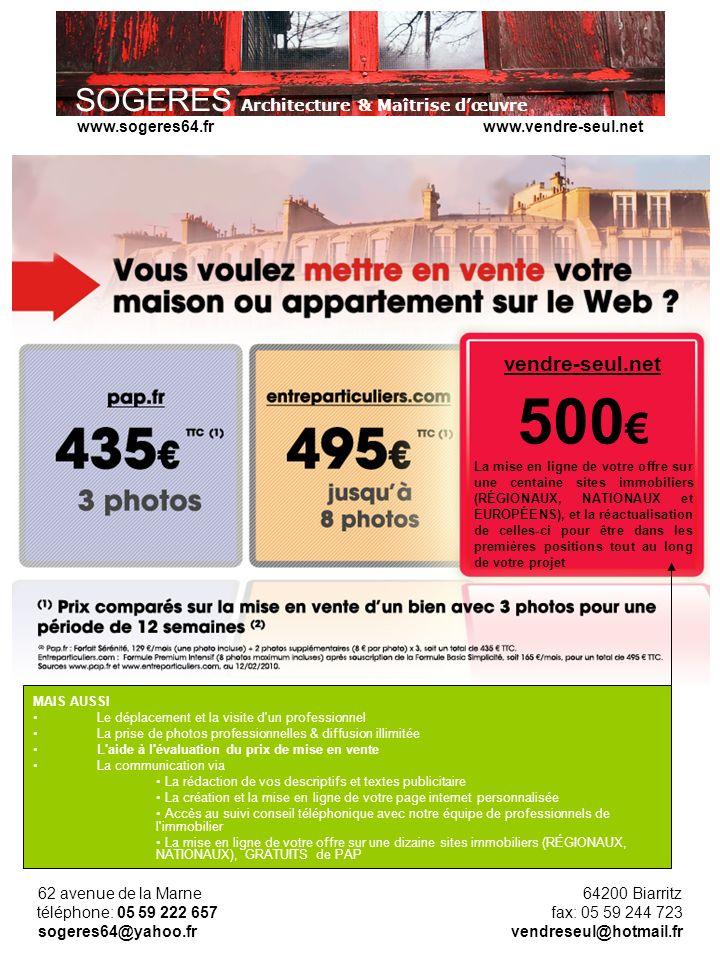 SOGERES Architecture & Maîtrise dœuvre 62 avenue de la Marne 64200 Biarritz téléphone: 05 59 222 657 fax: 05 59 244 723 sogeres64@yahoo.fr vendreseul@hotmail.fr www.sogeres64.fr www.vendre-seul.net vendre-seul.net 500 La mise en ligne de votre offre sur une centaine sites immobiliers (RÉGIONAUX, NATIONAUX et EUROPÉENS), et la réactualisation de celles-ci pour être dans les premières positions tout au long de votre projet MAIS AUSSI Le déplacement et la visite d un professionnel La prise de photos professionnelles & diffusion illimitée L aide à l évaluation du prix de mise en vente La communication via La rédaction de vos descriptifs et textes publicitaire La création et la mise en ligne de votre page internet personnalisée Accès au suivi conseil téléphonique avec notre équipe de professionnels de l immobilier La mise en ligne de votre offre sur une dizaine sites immobiliers (RÉGIONAUX, NATIONAUX), GRATUITS de PAP