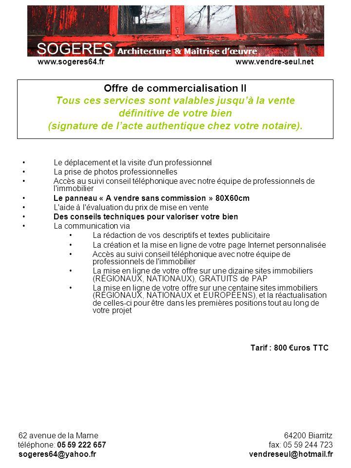 SOGERES Architecture & Maîtrise dœuvre 62 avenue de la Marne 64200 Biarritz téléphone: 05 59 222 657 fax: 05 59 244 723 sogeres64@yahoo.fr vendreseul@hotmail.fr www.sogeres64.fr www.vendre-seul.net Offre de commercialisation II Tous ces services sont valables jusquà la vente définitive de votre bien (signature de lacte authentique chez votre notaire).