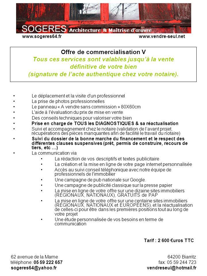 SOGERES Architecture & Maîtrise dœuvre 62 avenue de la Marne 64200 Biarritz téléphone: 05 59 222 657 fax: 05 59 244 723 sogeres64@yahoo.fr vendreseul@hotmail.fr www.sogeres64.fr www.vendre-seul.net Offre de commercialisation V Tous ces services sont valables jusquà la vente définitive de votre bien (signature de lacte authentique chez votre notaire).