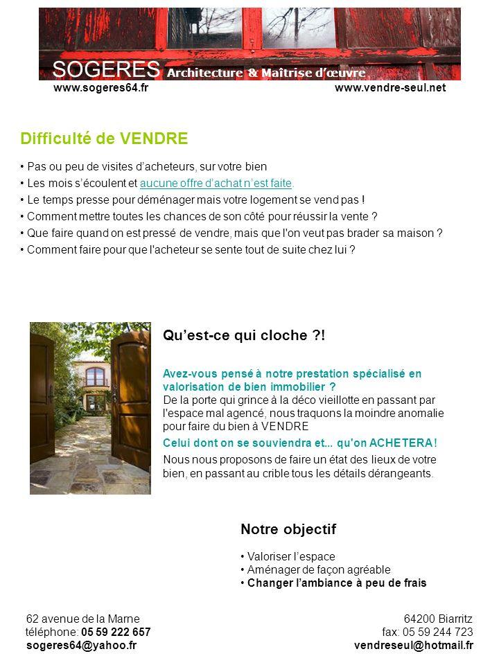 SOGERES Architecture & Maîtrise dœuvre 62 avenue de la Marne 64200 Biarritz téléphone: 05 59 222 657 fax: 05 59 244 723 sogeres64@yahoo.fr vendreseul@hotmail.fr www.sogeres64.fr www.vendre-seul.net Difficulté de VENDRE Pas ou peu de visites dacheteurs, sur votre bien Les mois sécoulent et aucune offre dachat nest faite.