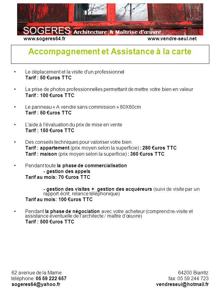 SOGERES Architecture & Maîtrise dœuvre 62 avenue de la Marne 64200 Biarritz téléphone: 05 59 222 657 fax: 05 59 244 723 sogeres64@yahoo.fr vendreseul@hotmail.fr www.sogeres64.fr www.vendre-seul.net Accompagnement et Assistance à la carte Le déplacement et la visite d un professionnel Tarif : 50 uros TTC La prise de photos professionnelles permettant de mettre votre bien en valeur Tarif : 100 uros TTC Le panneau « A vendre sans commission » 80X60cm Tarif : 50 uros TTC L aide à l évaluation du prix de mise en vente Tarif : 150 uros TTC Des conseils techniques pour valoriser votre bien Tarif : appartement (prix moyen selon la superficie) : 280 uros TTC Tarif : maison (prix moyen selon la superficie) : 360 uros TTC Pendant toute la phase de commercialisation - gestion des appels Tarif au mois: 70 uros TTC - gestion des visites + gestion des acquéreurs (suivi de visite par un rapport écrit, relance téléphonique) Tarif au mois: 100 uros TTC Pendant la phase de négociation avec votre acheteur (comprend re-visite et assistance éventuelle de larchitecte / maître dœuvre) Tarif : 500 uros TTC
