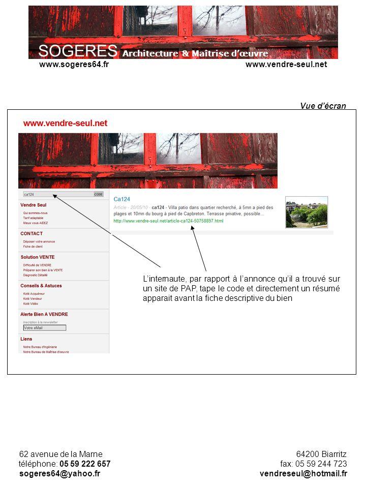 SOGERES Architecture & Maîtrise dœuvre 62 avenue de la Marne 64200 Biarritz téléphone: 05 59 222 657 fax: 05 59 244 723 sogeres64@yahoo.fr vendreseul@hotmail.fr www.sogeres64.fr www.vendre-seul.net Linternaute, par rapport à lannonce quil a trouvé sur un site de PAP, tape le code et directement un résumé apparait avant la fiche descriptive du bien Vue décran
