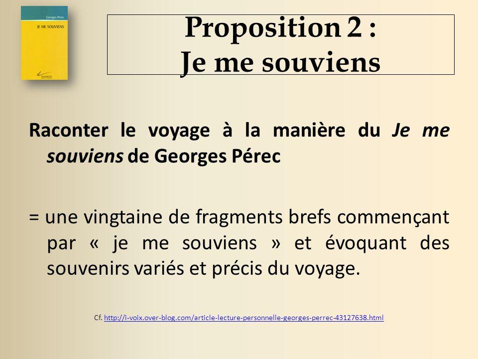 Proposition 2 : Je me souviens Raconter le voyage à la manière du Je me souviens de Georges Pérec = une vingtaine de fragments brefs commençant par « je me souviens » et évoquant des souvenirs variés et précis du voyage.