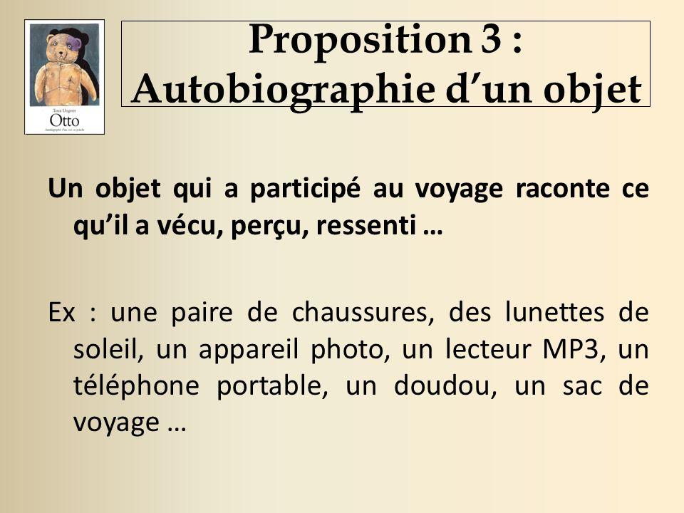 Proposition 3 : Autobiographie dun objet Un objet qui a participé au voyage raconte ce quil a vécu, perçu, ressenti … Ex : une paire de chaussures, des lunettes de soleil, un appareil photo, un lecteur MP3, un téléphone portable, un doudou, un sac de voyage …