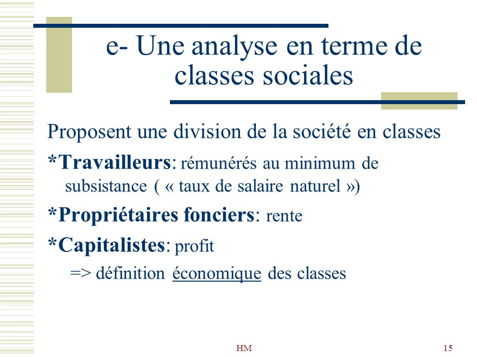 HM15 e- Une analyse en terme de classes sociales Proposent une division de la société en classes *Travailleurs: rémunérés au minimum de subsistance (