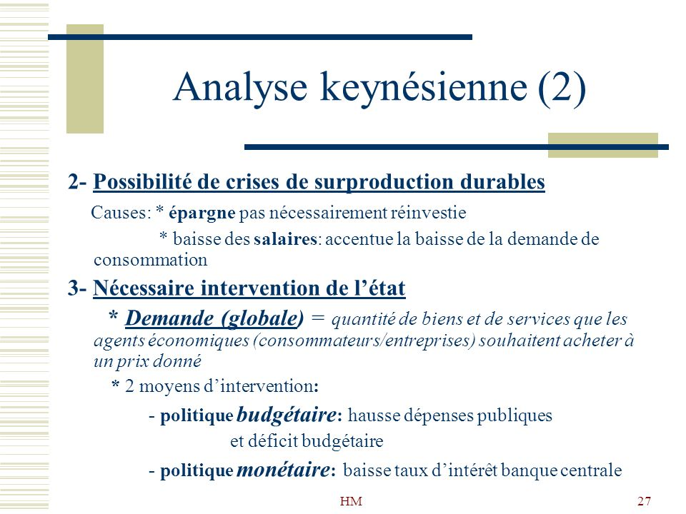 HM27 Analyse keynésienne (2) 2- Possibilité de crises de surproduction durables Causes: * épargne pas nécessairement réinvestie * baisse des salaires: