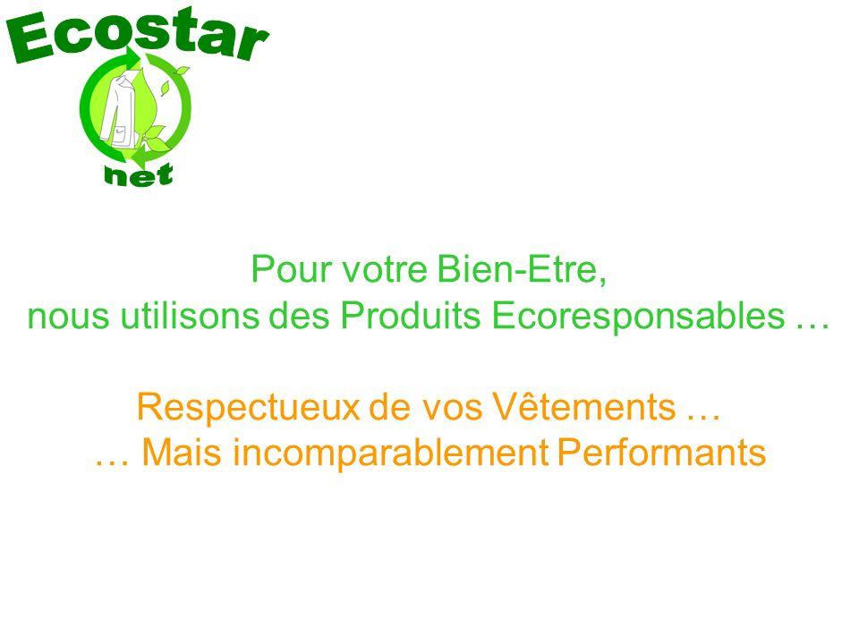 Pour votre Bien-Etre, nous utilisons des Produits Ecoresponsables … Respectueux de vos Vêtements … … Mais incomparablement Performants
