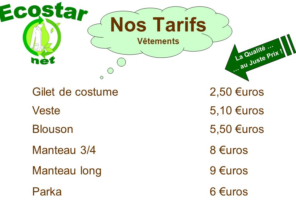 Nos Tarifs Vêtements Gilet de costume2,50 uros Veste5,10 uros Blouson5,50 uros Manteau 3/48 uros Manteau long9 uros La Qualité … … au Juste Prix .