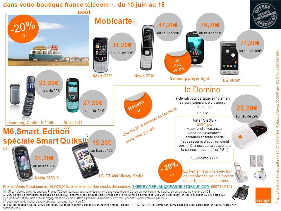 - 20% (2) Samsung Cobble E 1150Alcatel OT 380 Nokia 2330Nokia 2720 Samsung player light Mobicarte (4) LG GT 400 Viewty Smile Nokia 6700 S 23,20 au lieu de 29 le Domino la clé wifi pour partager simplement sa connexion entre plusieurs ordinateurs E5832 M6,Smart, Edition spéciale Smart Quiksilver (3) France Télécom, SA au capital de 10 457 395 644 - 6 place dAlleray 75505 Paris - RCS Paris 380 129 866.