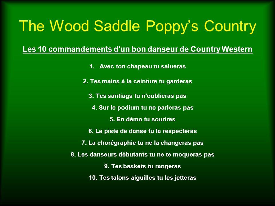 The Wood Saddle Poppys Country Les 10 commandements d'un bon danseur de Country Western 1.Avec ton chapeau tu salueras 2. Tes mains à la ceinture tu g