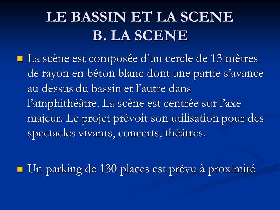 LE BASSIN ET LA SCENE B. LA SCENE La scène est composée dun cercle de 13 mètres de rayon en béton blanc dont une partie savance au dessus du bassin et