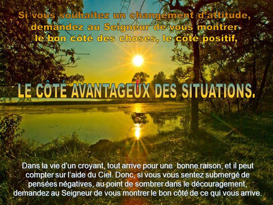 Dans la vie dun croyant, tout arrive pour une bonne raison, et il peut compter sur laide du Ciel.Donc, si vous vous sentez submergé de pensées négatives, au point de sombrer dans le découragement, demandez au Seigneur de vous montrer le bon côté de ce qui vous arrive.