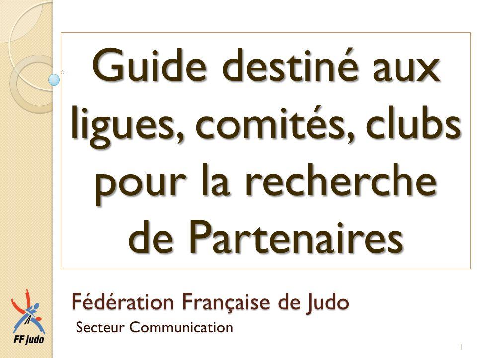 Fédération Française de Judo Secteur Communication Guide destiné aux ligues, comités, clubs pour la recherche de Partenaires 1