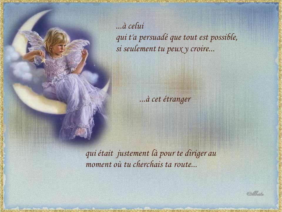 ...à celui qui t a persuadé que tout est possible, si seulement tu peux y croire......à cet étranger qui était justement là pour te diriger au moment où tu cherchais ta route...
