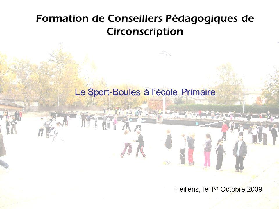 Formation de Conseillers Pédagogiques de Circonscription Feillens, le 1 er Octobre 2009 Le Sport-Boules à lécole Primaire