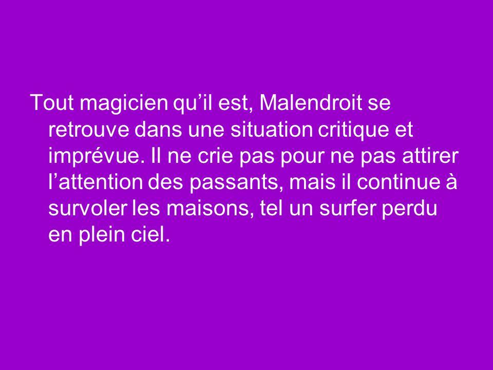 Tout magicien quil est, Malendroit se retrouve dans une situation critique et imprévue. Il ne crie pas pour ne pas attirer lattention des passants, ma