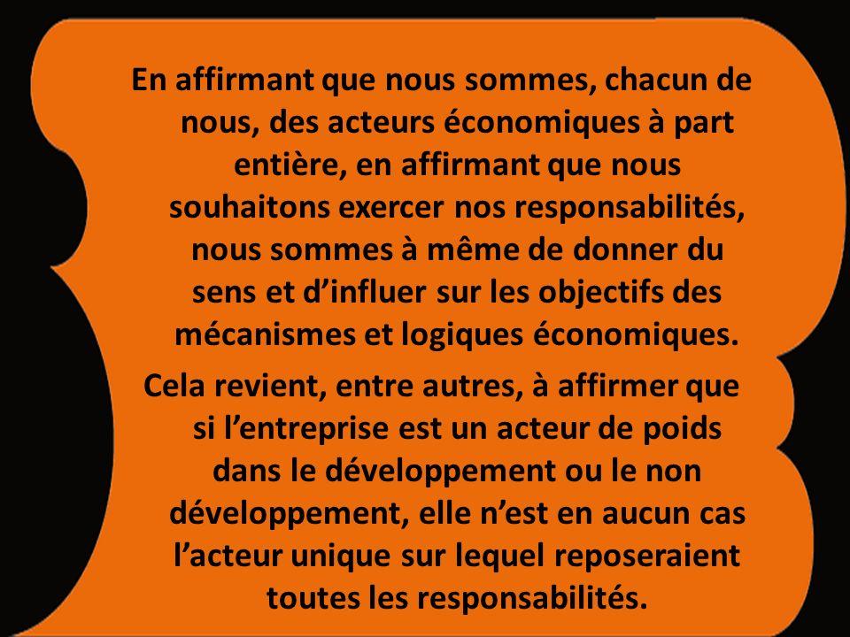 En affirmant que nous sommes, chacun de nous, des acteurs économiques à part entière, en affirmant que nous souhaitons exercer nos responsabilités, nous sommes à même de donner du sens et dinfluer sur les objectifs des mécanismes et logiques économiques.
