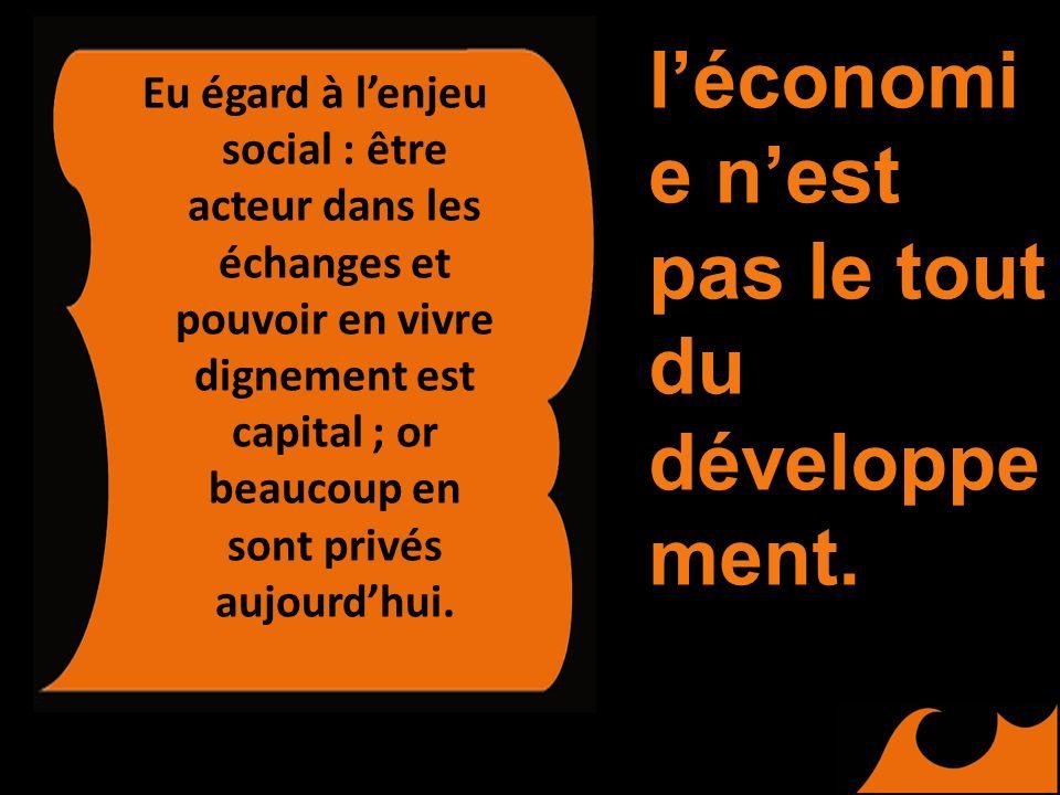 Eu égard à lenjeu social : être acteur dans les échanges et pouvoir en vivre dignement est capital ; or beaucoup en sont privés aujourdhui. léconomi e