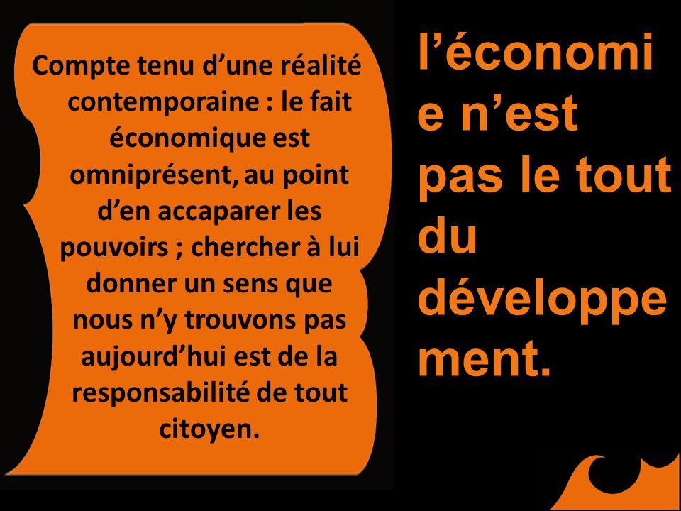 Compte tenu dune réalité contemporaine : le fait économique est omniprésent, au point den accaparer les pouvoirs ; chercher à lui donner un sens que nous ny trouvons pas aujourdhui est de la responsabilité de tout citoyen.