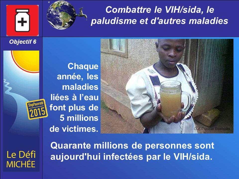 Combattre le VIH/sida, le paludisme et d autres maladies Objectif 6 COE/Dunstan Ddamulira Chaque année, les maladies liées à leau font plus de 5 millions de victimes.