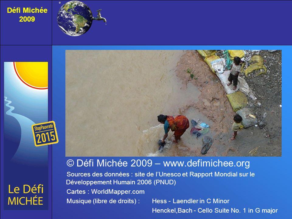 © Défi Michée 2009 – www.defimichee.org Sources des données : site de lUnesco et Rapport Mondial sur le Développement Humain 2006 (PNUD) Cartes : WorldMapper.com Musique (libre de droits) : Hess - Laendler in C Minor Henckel,Bach - Cello Suite No.