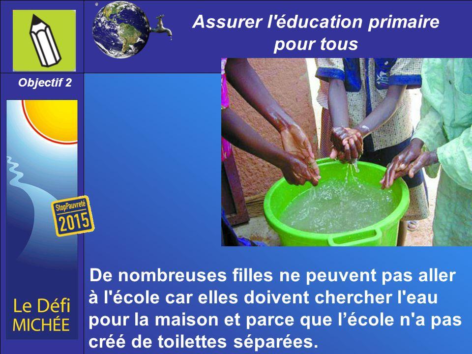 Assurer l éducation primaire pour tous Objectif 2 De nombreuses filles ne peuvent pas aller à l école car elles doivent chercher l eau pour la maison et parce que lécole n a pas créé de toilettes séparées.