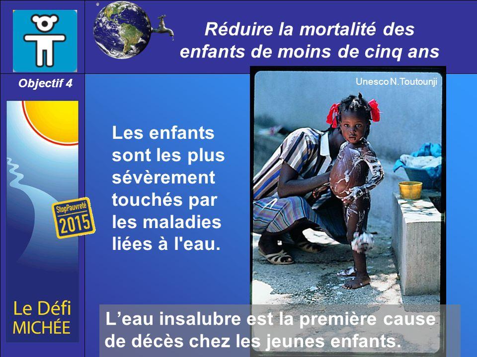 Réduire la mortalité des enfants de moins de cinq ans Objectif 4 Les enfants sont les plus sévèrement touchés par les maladies liées à l eau.