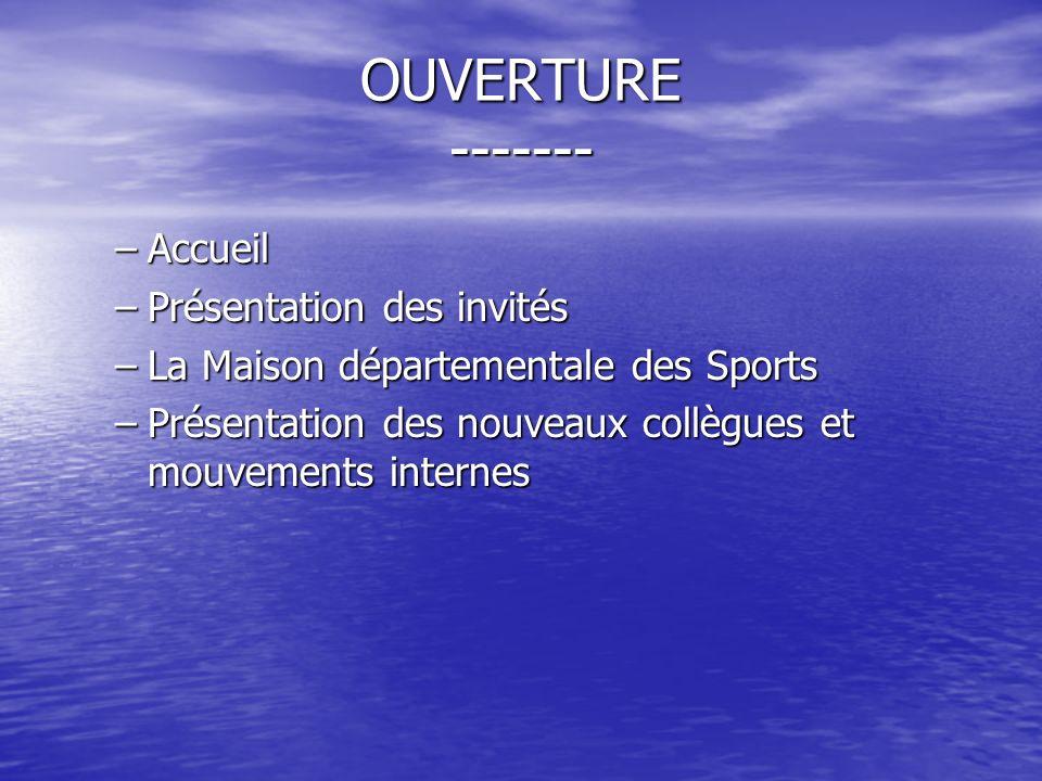 OUVERTURE ------- –Accueil –Présentation des invités –La Maison départementale des Sports –Présentation des nouveaux collègues et mouvements internes