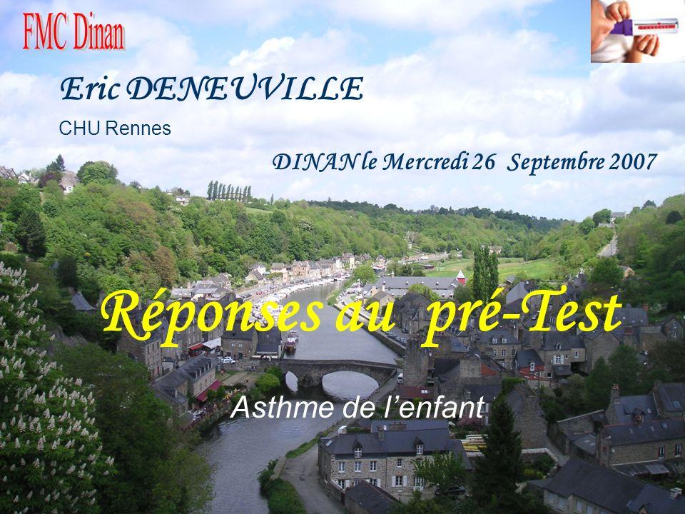 Eric DENEUVILLE CHU Rennes DINAN le Mercredi 26 Septembre 2007 Réponses au pré-Test Asthme de lenfant