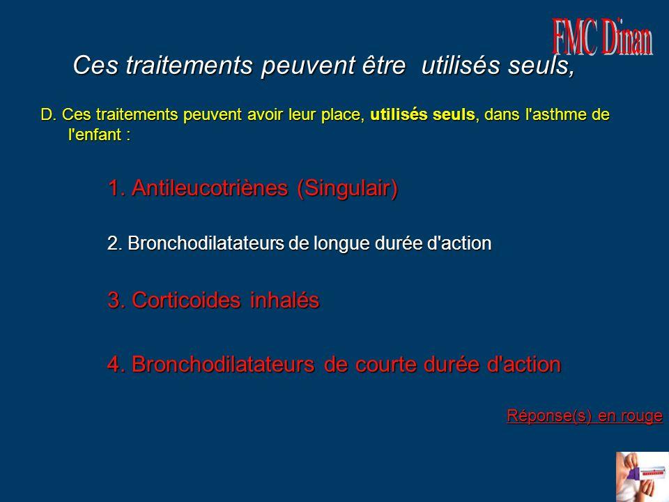 Ces traitements peuvent être utilisés seuls, D. Ces traitements peuvent avoir leur place, utilisés seuls, dans l'asthme de l'enfant : 1. Antileucotriè