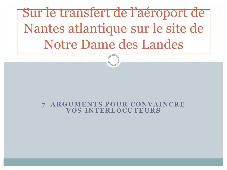7 ARGUMENTS POUR CONVAINCRE VOS INTERLOCUTEURS Sur le transfert de laéroport de Nantes atlantique sur le site de Notre Dame des Landes