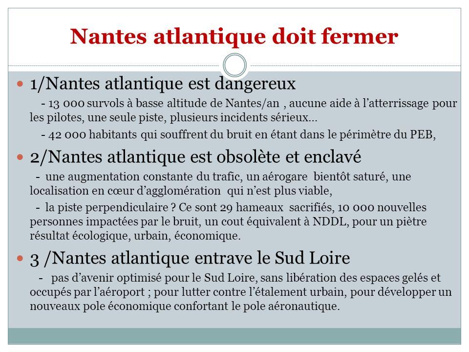 Nantes atlantique doit fermer 1/Nantes atlantique est dangereux - 13 000 survols à basse altitude de Nantes/an, aucune aide à latterrissage pour les pilotes, une seule piste, plusieurs incidents sérieux… - 42 000 habitants qui souffrent du bruit en étant dans le périmètre du PEB, 2/Nantes atlantique est obsolète et enclavé - une augmentation constante du trafic, un aérogare bientôt saturé, une localisation en cœur dagglomération qui nest plus viable, - la piste perpendiculaire .