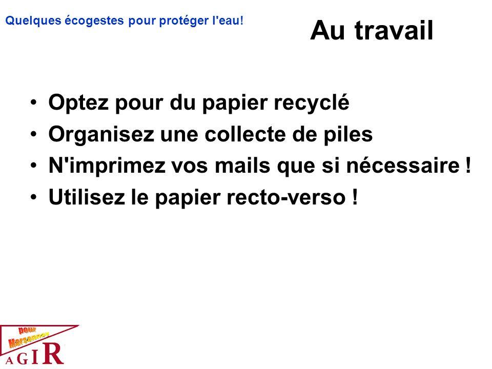 Au travail Optez pour du papier recyclé Organisez une collecte de piles N'imprimez vos mails que si nécessaire ! Utilisez le papier recto-verso ! Quel