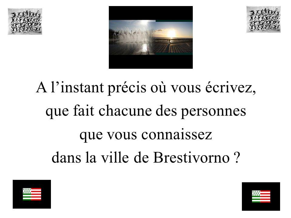 A linstant précis où vous écrivez, que fait chacune des personnes que vous connaissez dans la ville de Brestivorno