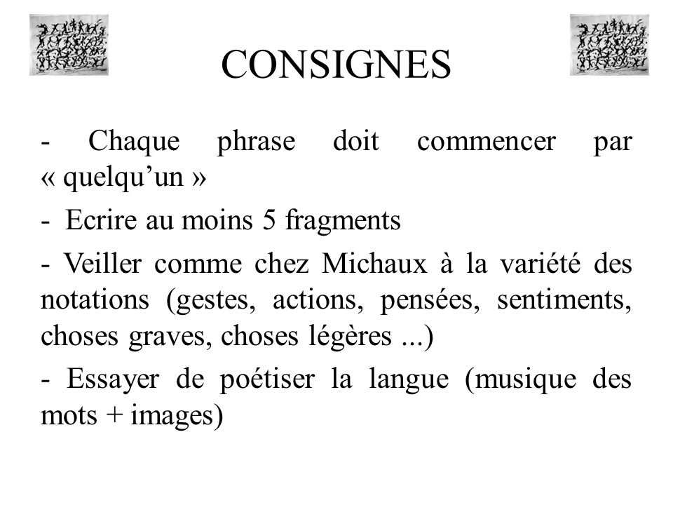 CONSIGNES - Chaque phrase doit commencer par « quelquun » - Ecrire au moins 5 fragments - Veiller comme chez Michaux à la variété des notations (gestes, actions, pensées, sentiments, choses graves, choses légères...) - Essayer de poétiser la langue (musique des mots + images)
