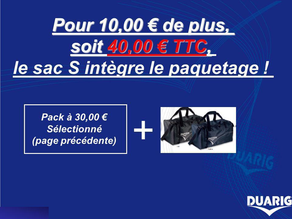 Pour 10,00 de plus, soit 40,00 TTC, le sac S intègre le paquetage ! Pack à 30,00 Sélectionné (page précédente) +