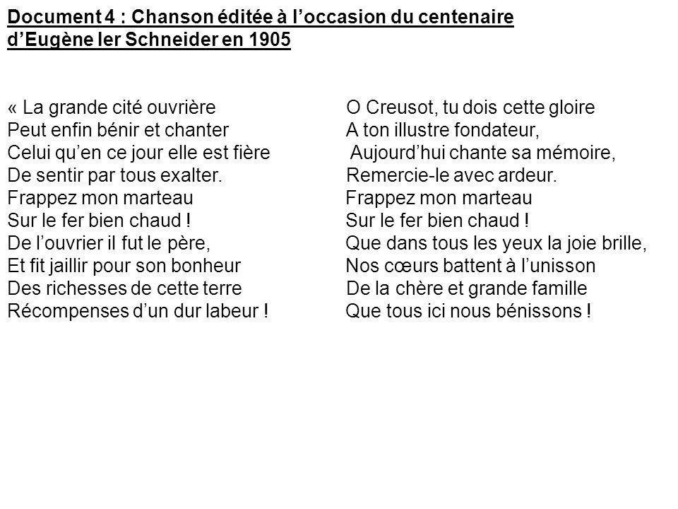 Document 4 : Chanson éditée à loccasion du centenaire dEugène Ier Schneider en 1905 « La grande cité ouvrièreO Creusot, tu dois cette gloire Peut enfi