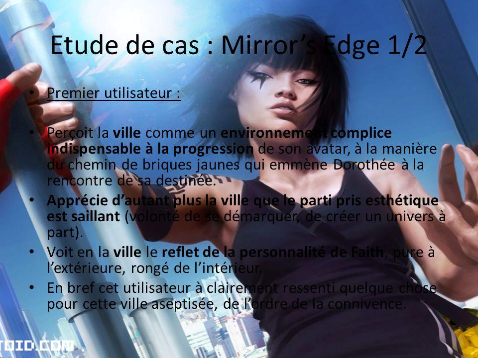 Etude de cas : Mirrors Edge 1/2 Premier utilisateur : Perçoit la ville comme un environnement complice indispensable à la progression de son avatar, à la manière du chemin de briques jaunes qui emmène Dorothée à la rencontre de sa destinée.